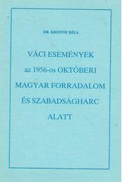 Váci események az 1956-os magyar forradalom és szabadságharc alatt - Dr. Kristóf Béla - Régikönyvek