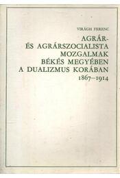 Agrár- és agrárszocialista mozgalmak Békés megyében a dualizmus korában 1867-1914. - Virágh Ferenc - Régikönyvek